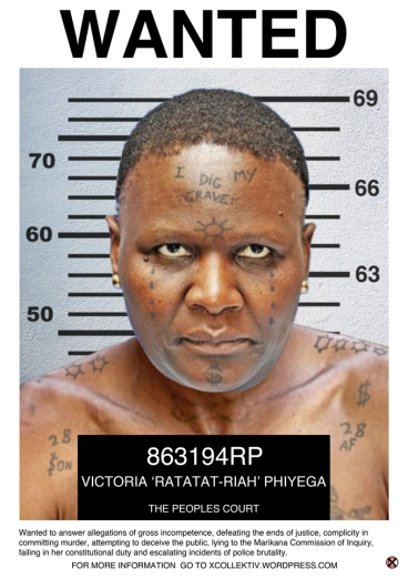 CHARGE SHEET NAME: Mangwashi Victoria 'Ratatat-Riah' Phiyega (alternate could be R5-Riah) AGE: Late 40's or thereabouts ADDRESS: An unknown island between Polokwane and Nkandla WANTED TO ANSWER FOR HER INVOLVEMENT IN: 1.Gross incompetence for accepting a political appointment with absolutely no policing experience. 2.Defeating the ends of justice by informing Lt-Gen Arno Lamoer that he was under investigation. 3.Complicity in committing murder when 44 miners were killed by police in Marikana and the murder by police of taxi driver Mido Macia. 4.Attempting to deceive the public by claiming that the swimming pool at Nkandla was in fact a fire pool. 5.Lying to the Marikana Commission of Inquiry by claiming that police were forced to use live ammunition to defend themselves and then claiming that she could not remember the what transpired. 6.Failing in her constitutional duty by not investigating allegations against Richard Mdluli. 7. Complicity as National Police Commissioner in the escalation of police brutality and disregard for civil and political rights during service delivery protests across South Africa. Description: A statuesque, short-haired & masculine woman who is no Barbie-doll; an articulate smooth-talker prone to deflect probing questions; a good selective hearer; well groomed with practiced and polished posturing and gestures; armed with an R5 in her handbag. DO NOT APPROACH!