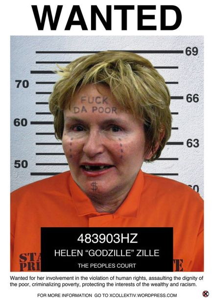 Wanted for her involvement in the violation of human rights, assaulting the dignity of the poor, criminalizing poverty, protecting the interests of the wealthy and racism. CHARGE SHEET NAME: HELEN 'Godzille' ZILLE AGE: 64 ADDRESS: Rondebosch Cape Town WANTED TO ANSWER FOR HER INVOLVEMENT IN: The violation of human rights through condoning the recurring illegal eviction and the persistent classification, of dispossessed citizens as Land Invaders Assaulting the dignity and constitutional rights of the poor by providing unenclosed toilets stalls in Khayelitsha Criminalizing poverty by arresting those without access to land Protecting the interests of the wealthy through the disproportionate allocation of the Provincial budget to sustain the spatial inequalities of the past Racism as expressed in her regular twitter rants DESCRIPTION: A known bigot and racist with a criminal bias toward protecting the interests of the wealthy and disregarding the needs of the poor; intolerant, arrogant, patronizing and delusional. DO NOT APPROACH!