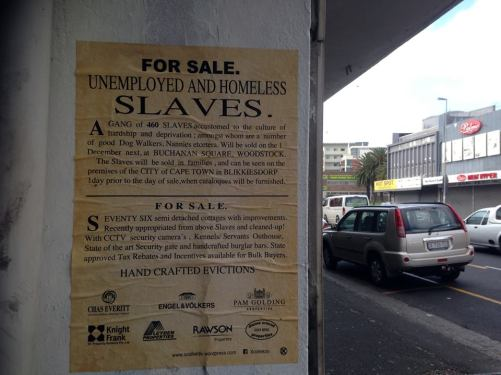 FOR SALE UNEMPLOYED AND HOMELESS SLAVES. A GANG of 460 SLAVES accustomed to the culture of hardship and deprivation; amongst whom are a number of good Dog Walkers, Nannies etcetera. Will be sold on the 1December next, at BUCHANAN SQUARE, WOODSTOCK. The Slaves will be sold in families, and can be seen on the premises of the CITY of CAPE TOWN in BLIKKIESDORP 1 day prior to the day of sale,when catalogues will be furnished. F O R S A L E. SEVENTY SIX semi detached cottages with improvements. Recently appropriated from above Slaves and cleaned-up! With CCTV security camera's, Kennels/ Servants Outhouse,State of the art Security gate and handcrafted burglar bars. State approved Tax Rebates and Incentives available for Bulk Buyers. HANDCRAFTED EVICTIONS